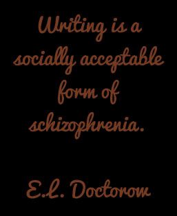 Writing is an acceptable form of scizophrenia. E. L. Doctorow